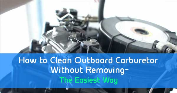 How To Clean Outboard Carburetor Without Removing The